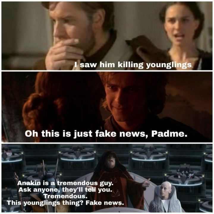 """61 Star Wars Memes - """"I saw him killing younglings. Oh, this is just fake news, Padme. Anakin is a tremendous guy. Ask anyone, they'll tell you. Tremendous. This younglings thing? Fake news."""""""