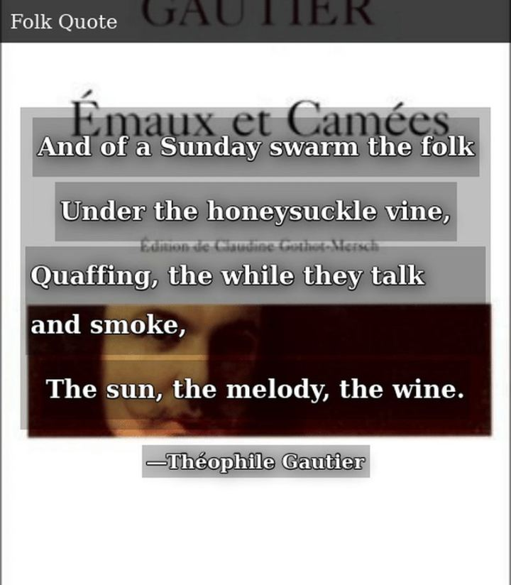 "47 Sunday Quotes - ""And of a Sunday swarm the folk, Under the honeysuckle vine, Quaffing, the while they talk and smoke, The sun, the melody, the wine."" - Théophile Gautier"