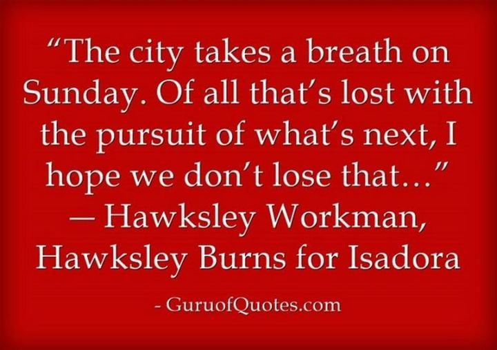 "47 Sunday Quotes - ""The city takes a breath on Sunday. Of all that's lost with the pursuit of what's next, I hope we don't lose that…"" - Hawksley Workman"