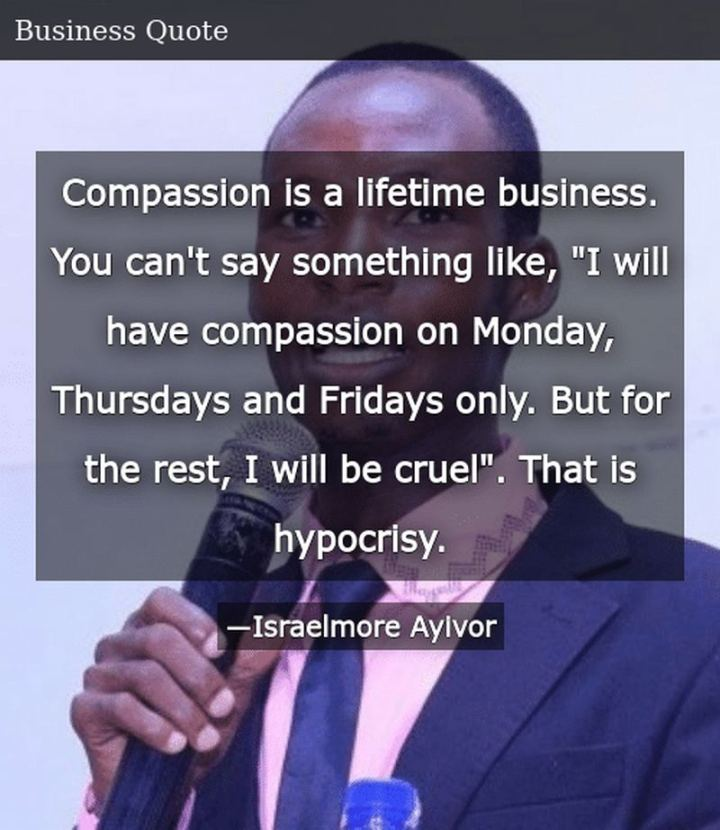 "47 Sunday Quotes - ""Compassion is a lifetime business. You can't say something like, ""I will have compassion on Monday, Thursdays, and Fridays only. But for the rest, I will be cruel"". That is hypocrisy."" - Israelmore Ayivor"