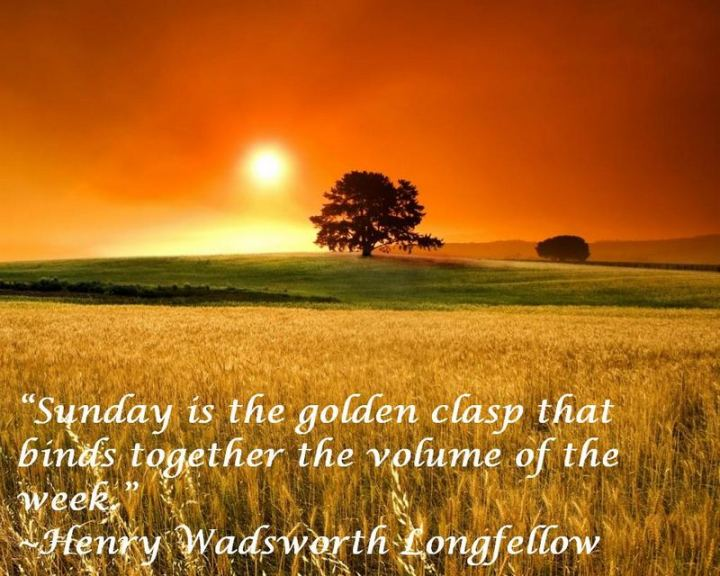 "47 Sunday Quotes - ""Sunday is the golden clasp that binds together the volume of the week."" - Henry Wadsworth Longfellow"