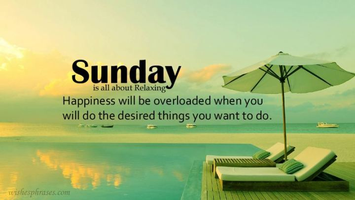 "47 Sunday Quotes - ""Sunday is all about relaxing. Happiness will be overloaded when you will do the desired things you want to do."" - Unknown"
