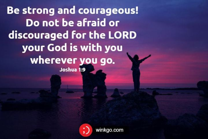 "47 Sunday Quotes - ""Be strong and courageous! Do not be afraid or discouraged for the LORD your God is with you wherever you go."" - Joshua 1:9"