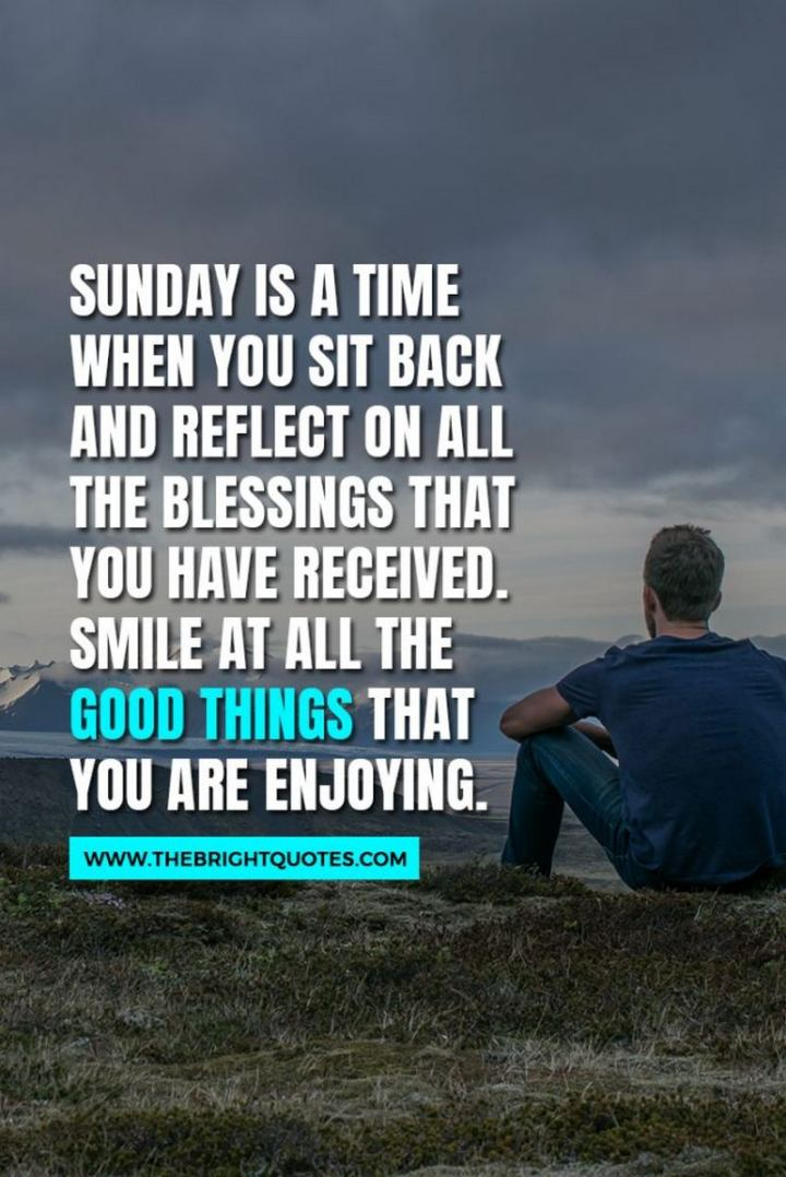 "47 Sunday Quotes - ""Sunday is a time when you sit back and reflect on all the blessings that you have received. Smile at all the good things that you are enjoying."" - Sera Train"