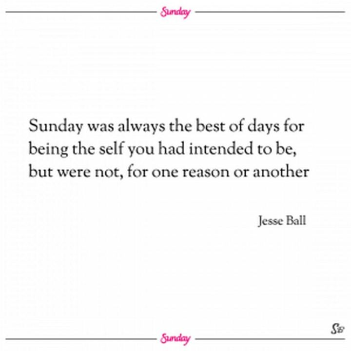 "47 Sunday Quotes - ""Sunday was always the best of days for being the self you had intended to be, but were not, for one reason or another."" - Jesse Ball"