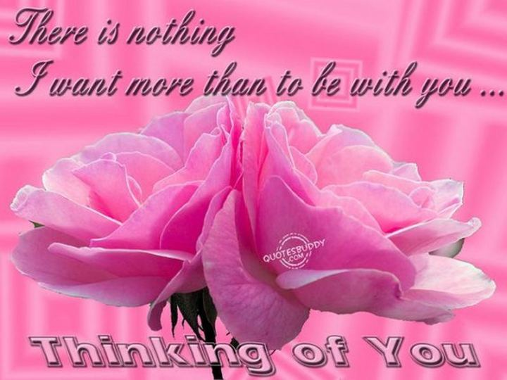 "77 ""Thinking of You"" Memes - ""There is nothing I want more than to be with you...Thinking of you."""