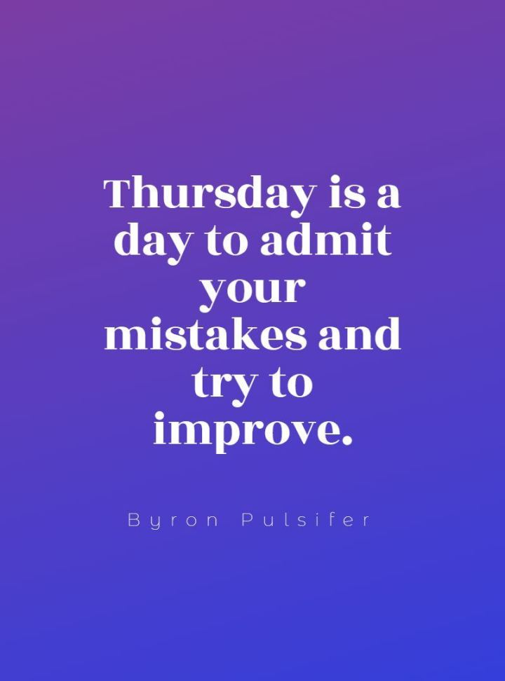 """51 Thursday Quotes - """"Thursday is a day to admit your mistakes and try to improve."""" - Byron Pulsifer"""