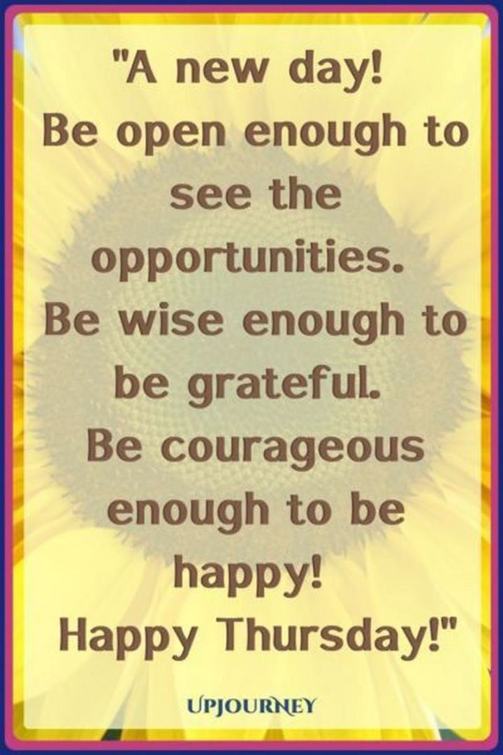 """51 Thursday Quotes - """"A new day! Be open enough to see the opportunities. Be wise enough to be grateful. Be courageous enough to be happy! Happy Thursday!"""" - Unknown"""