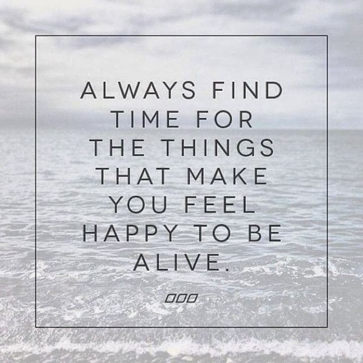 """51 Thursday Quotes - """"Always find time for the things that make you feel happy to be alive."""" - Unknown"""
