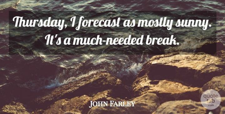 """51 Thursday Quotes - """"Thursday, I forecast as mostly sunny. It's a much-needed break."""" - John Farley"""