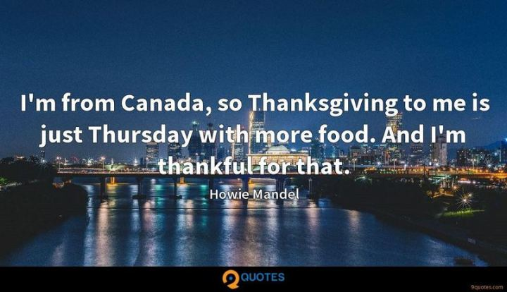 """51 Thursday Quotes - """"I'm from Canada, so Thanksgiving to me is just Thursday with more food. And I'm thankful for that."""" - Howie Mandel"""
