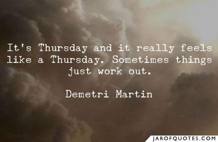 """51 Thursday Quotes - """"It's Thursday and it really feels like a Thursday. Sometimes things just work out."""" - Demetri Martin"""