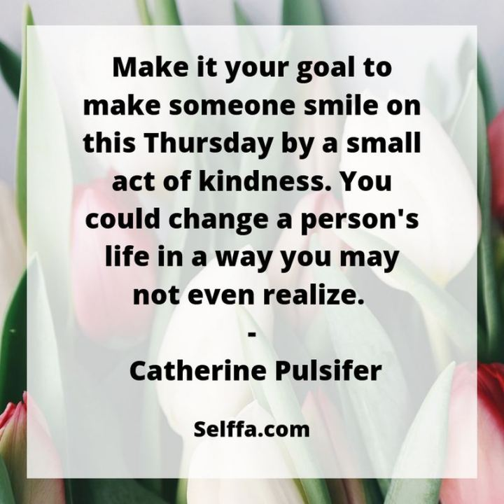 """51 Thursday Quotes - """"Make it your goal to make someone smile on this Thursday by a small act of kindness, you could change a person's life in a way you may not even realize."""" - Catherine Pulsifer"""