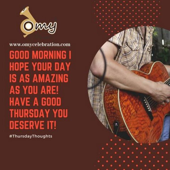 """51 Thursday Quotes - """"Good morning! I hope your day is as amazing as you are! Have a good Thursday- you deserve it!"""" - Unknown"""