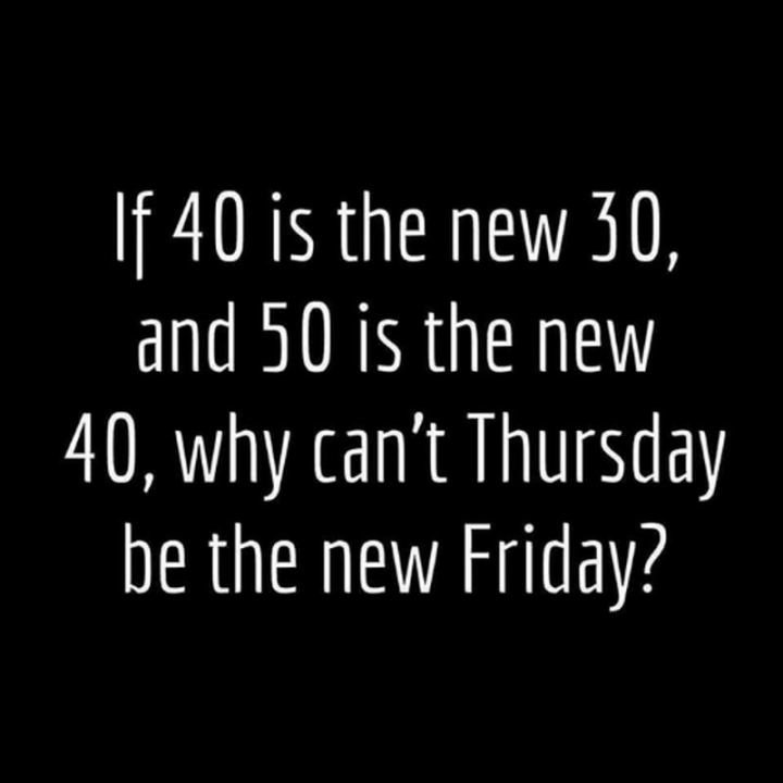 """51 Thursday Quotes - """"If 40 is the new 30 and 50 is the new 40, why can't Thursday be the new Friday?"""" - Unknown"""