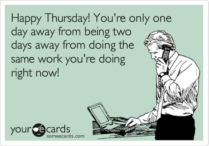 """51 Thursday Quotes - """"Happy Thursday! You're only one day away from being two days away from doing the same work you're doing right now!"""" - Unknown"""