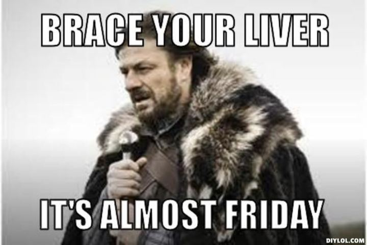 "55 ""Almost Friday"" Memes - ""Brace your liver, it's almost Friday."""