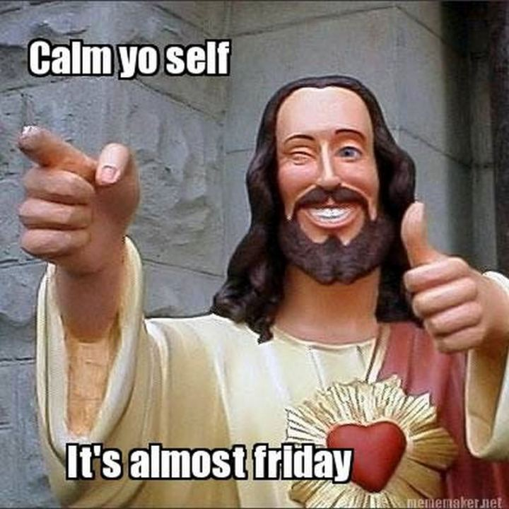 "55 ""Almost Friday"" Memes - ""Calm yo self, it's almost Friday."""