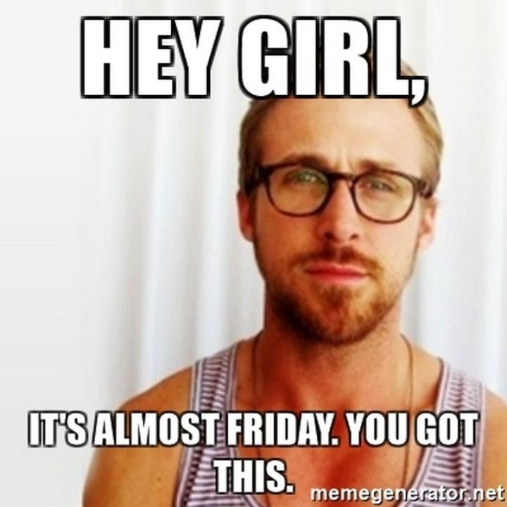 "55 ""Almost Friday"" Memes - ""Hey girl, it's almost Friday. You got this."""
