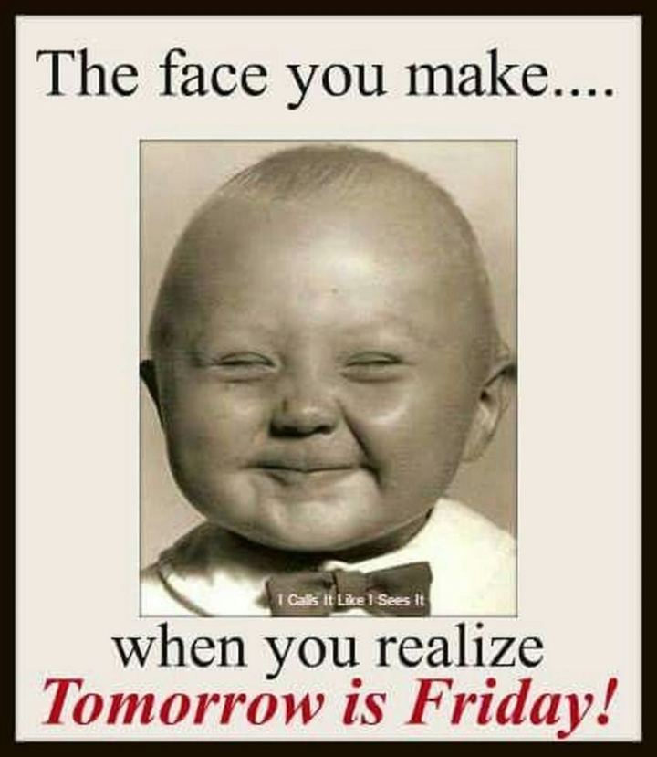 "55 ""Almost Friday"" Memes - ""The face you make...When you realize tomorrow is Friday."""