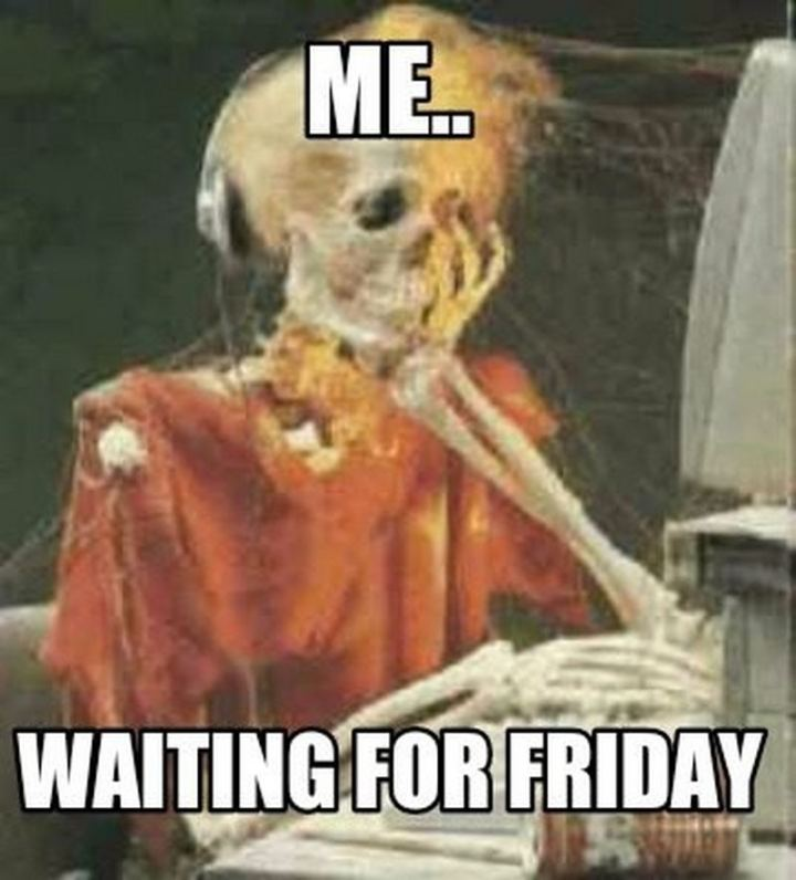 "55 ""Almost Friday"" Memes - ""Me...Waiting for Friday."""