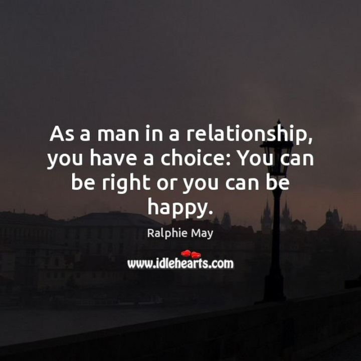 """53 Funny Love Quotes - """"As a man in a relationship, you have a choice: You can be right or you can be happy."""" - Ralphie May"""