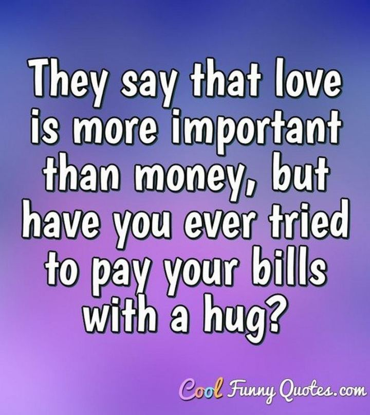 """53 Funny Love Quotes - """"They say that love is more important than money, but have you ever tried to pay your bills with a hug?"""" - Anonymous"""