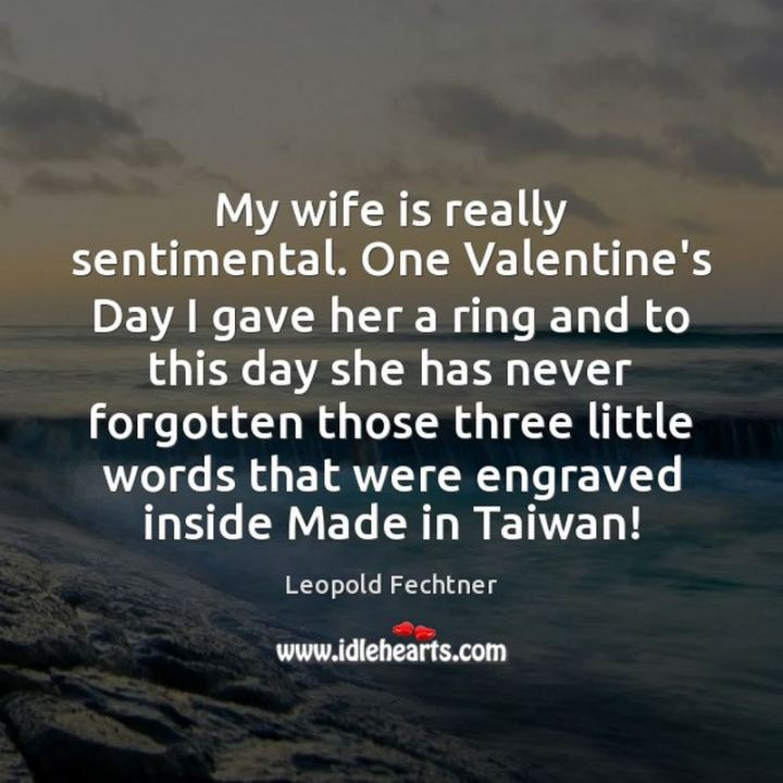 """53 Funny Love Quotes - """"My wife is really sentimental. One Valentine's Day I gave her a ring and to this day she has never forgotten those three little words that were engraved inside - Made in Taiwan."""" - Leopold Fechtner"""