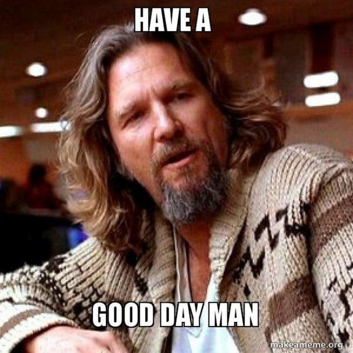 "101 ""Have a Great Day"" Memes - ""Have a good day man."""