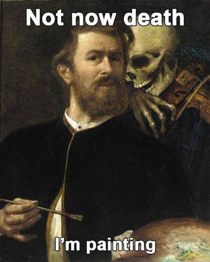 "55 Funny History Memes - ""Not now death I'm painting."""