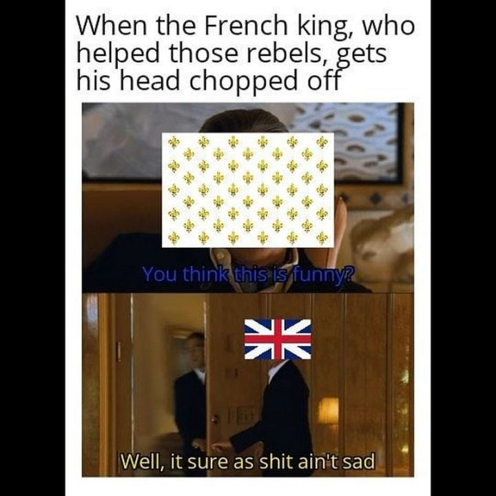 "55 Funny History Memes - ""Then the French king, who helped those rebels, gets his head chopped off: You think this is funny? Well, it sure as $#!t ain't sad."""
