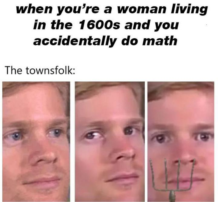 "55 Funny History Memes - ""When you're a woman living in the 1600s and you accidentally do the math. The townsfolk:"""