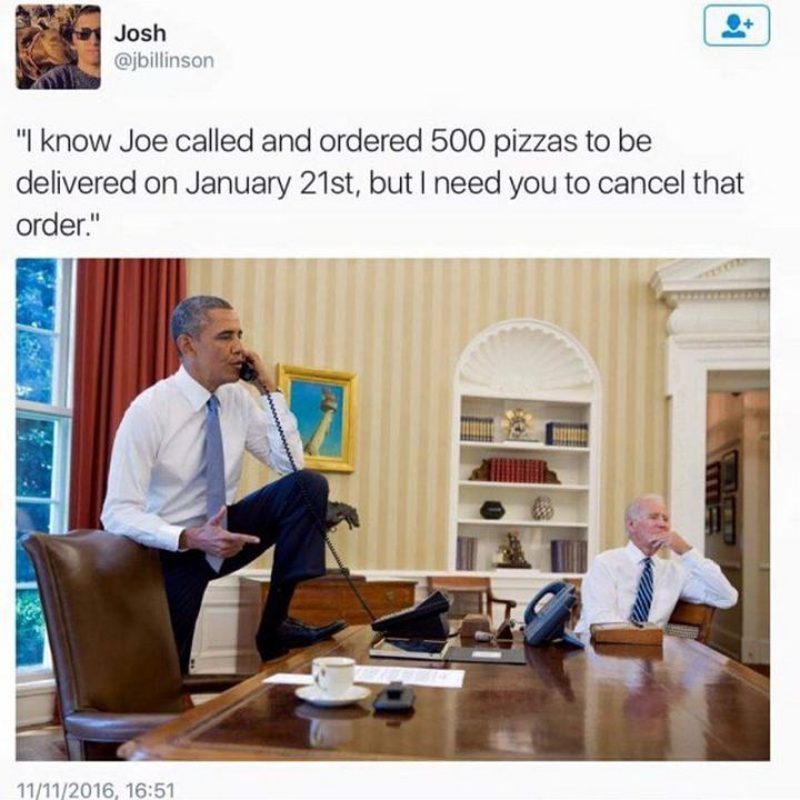 "51 Joe Biden Memes - ""I know Joe called and ordered 500 pizzas to be delivered on January 21st, but you need to cancel that order."""