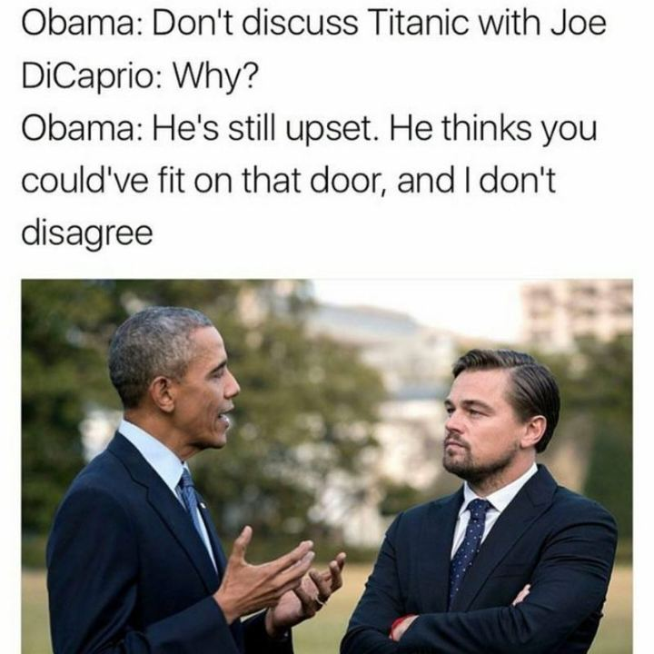 "51 Joe Biden Memes - ""Obama: Don't discuss Titanic with Joe. DiCaprio: Why? Obama: He's still upset. He thinks you couldn't fit on that door, and I don't disagree."""