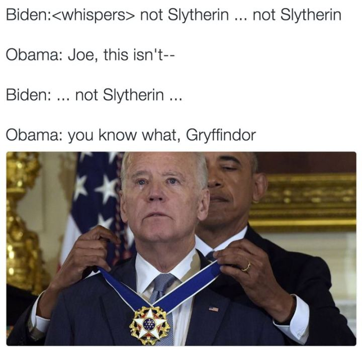 "51 Joe Biden Memes - ""Biden: <whispers> Not Slytherin...Not Slytherin. Obama: Joe, this isn't-- Biden: ...Not Slytherin... Obama: You know what, Gryffindor."""