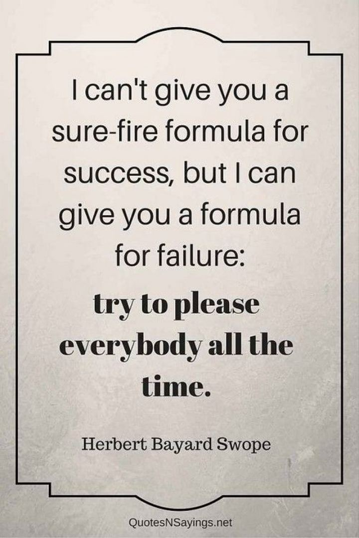 "51 Famous Quotes - ""I can't give you a sure-fire formula for success, but I can give you a formula for failure: try to please everybody all the time."" - Herbert Bayard Swope"