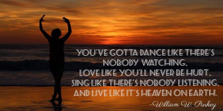"51 Famous Quotes - ""You've gotta dance like there's nobody watching, Love like you'll never be hurt, Sing like there's nobody listening, And live like it's heaven on earth."" - William W. Purkey"