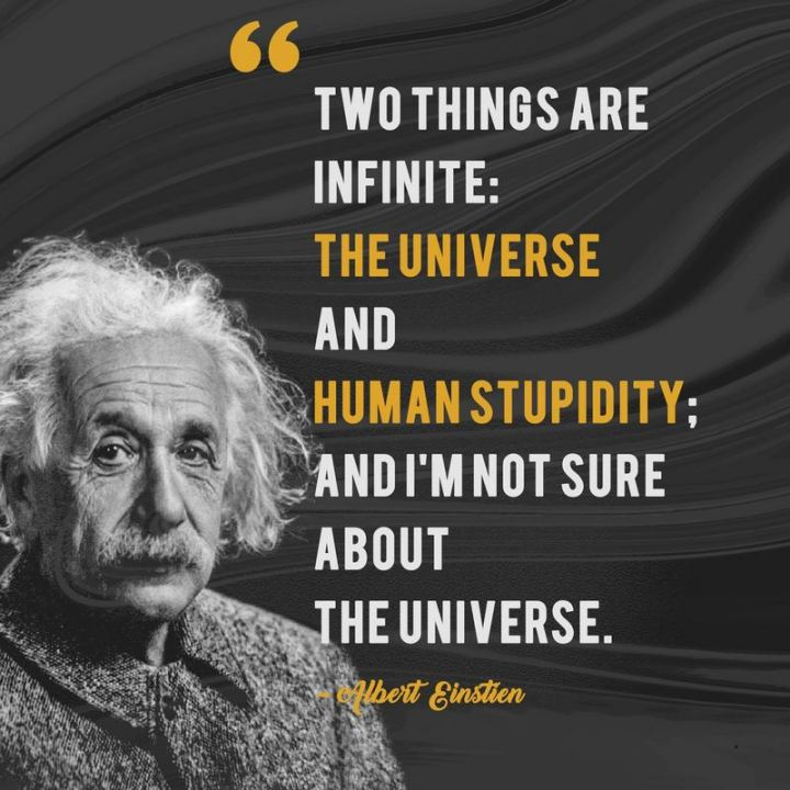 "51 Famous Quotes - ""Two things are infinite: the universe and human stupidity; and I'm not sure about the universe."" - Albert Einstein"