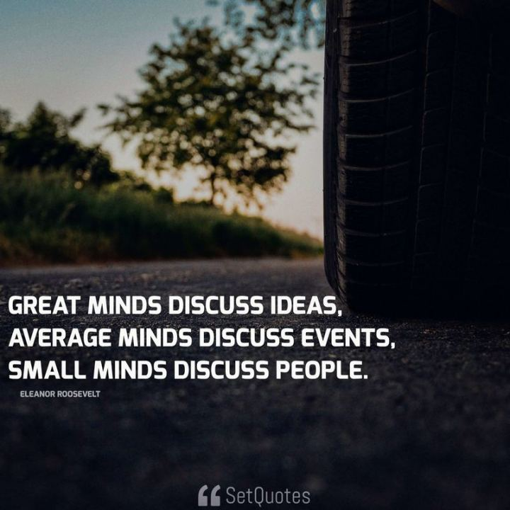 "51 Famous Quotes - ""Great minds discuss ideas; average minds discuss events; small minds discuss people."" - Eleanor Roosevelt"