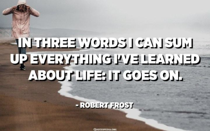 """In three words I can sum up everything I've learned about life: it goes on."" - Robert Frost"