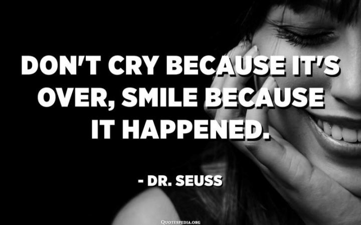 """Don't cry because it's over, smile because it happened."" - Dr. Seuss"