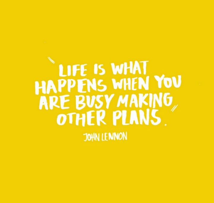 """Life is what happens when you're busy making other plans."" - John Lennon"