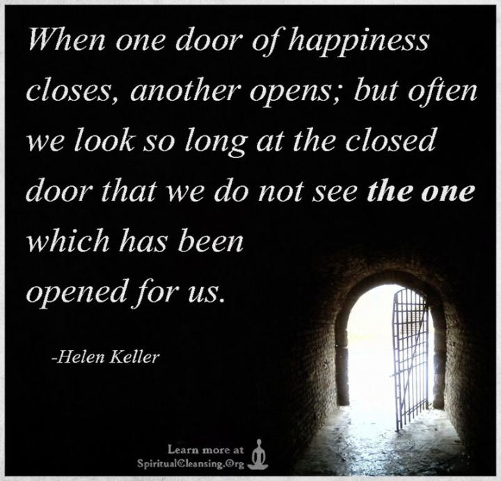 """When one door of happiness closes, another opens; but often we look so long at the closed door that we do not see the one which has been opened for us."" - Helen Keller"