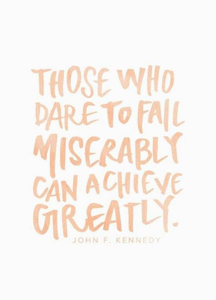 """Those who dare to fail miserably can achieve greatly."" - John F. Kennedy"