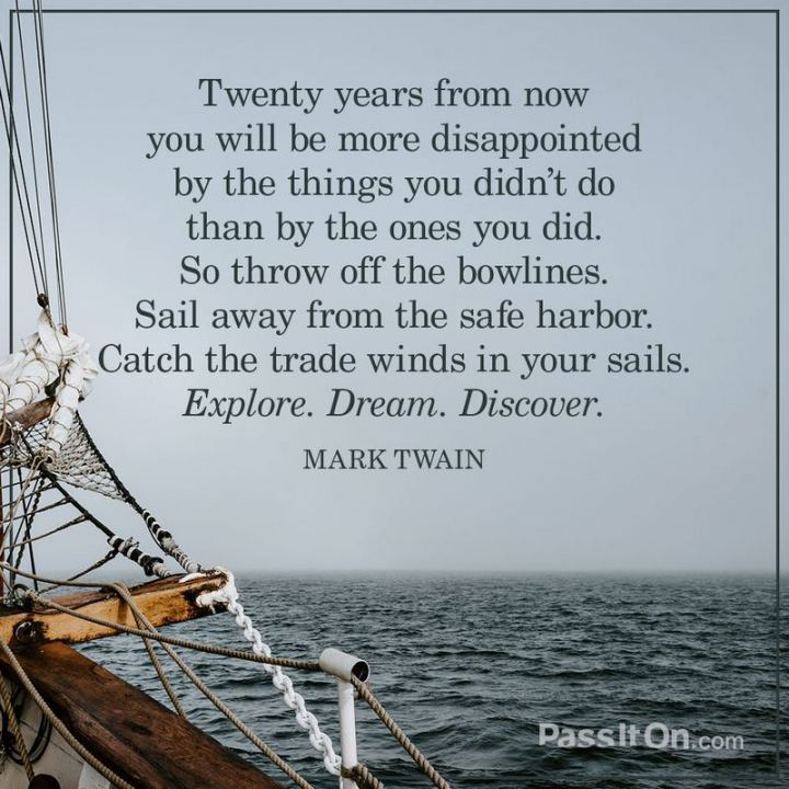"""Twenty years from now you will be more disappointed by the things that you didn't do than by the ones you did do."" - Mark Twain"