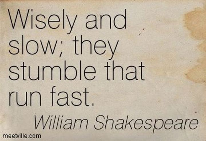 """Wisely, and slow. They stumble that run fast."" - William Shakespeare"