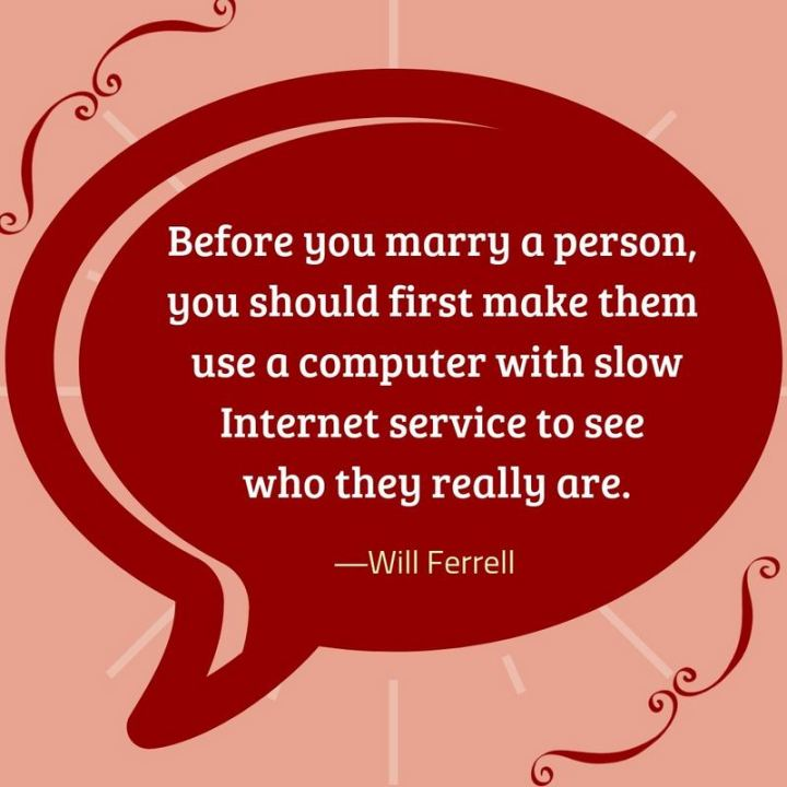 "47 Funny Relationship Quotes - ""Before you marry a person, you should first make them use a computer with slow internet service to see who they really are."" - Will Ferrell"