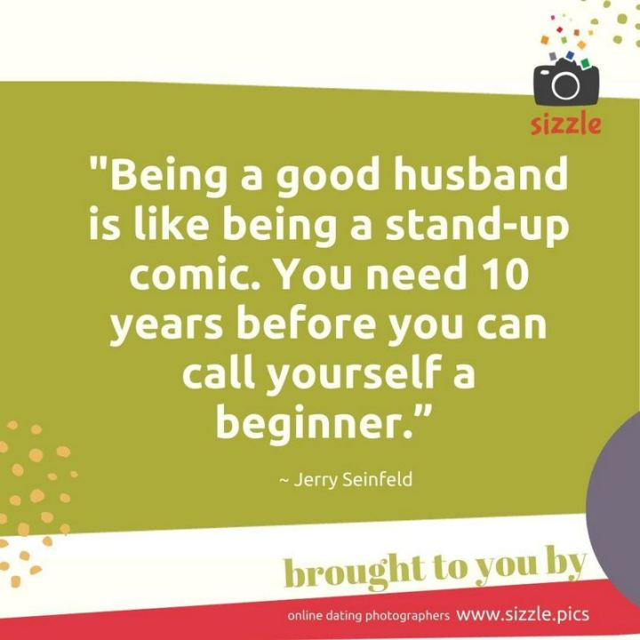 "47 Funny Relationship Quotes - ""Being a good husband is like being a stand-up comic. You need 10 years before you can call yourself a beginner."" - Jerry Seinfeld"