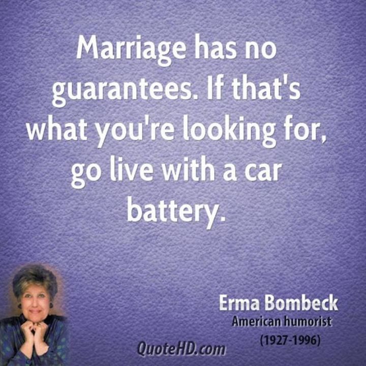 "47 Funny Relationship Quotes - ""Marriage has no guarantees. If that's what you're looking for, go live with a car battery."" - Erma Bombeck"