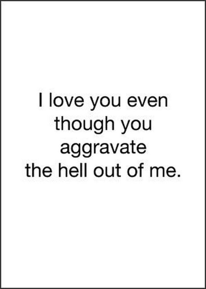 """I love you even though you aggravate the hell out of me."" - Unknown"